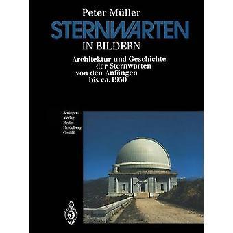 Sternwarten in Bildern Architektur Und Geschichte Der Sternwarten Von Den Anfangen Bis CA. 1950 by Muller & Peter