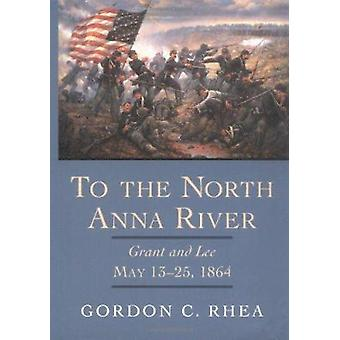 To the North Anna River - Grant and Lee - May 13-25 - 1864 by Gordon C