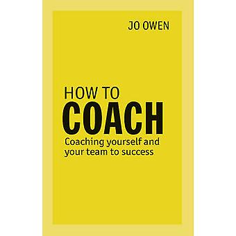 How to Coach - Coaching Yourself and Your Team to Success by Jo Owen -