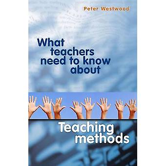 What Teachers Need to Know About Teaching Methods by Peter Westwood -