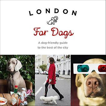 London for Dogs - A Dog-Friendly Guide to the Best of the City by Sara