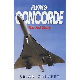 Flying Concorde - The Full Story (3rd Revised edition) by Brian Calver