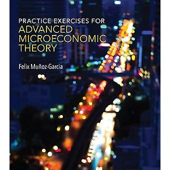 Practice Exercises for Advanced Microeconomic Theory by Felix Munoz-G