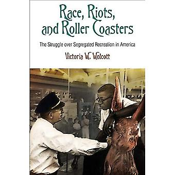 Race, Riots, and Roller Coasters: The Struggle Over Segregated Recreation in America (Politics & Culture in Modern...