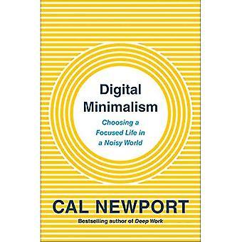 Digital Minimalism: Choosing� a Focused Life in a Noisy World