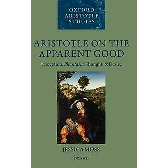 Aristotle on the Apparent Good Perception Phantasia Thought and Desire by Moss & Jessica
