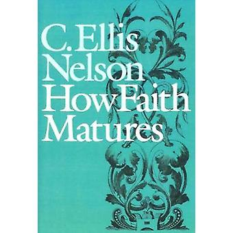 How Faith Matures by Nelson & Carl Ellis