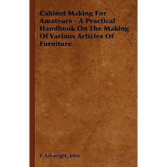 Cabinet Making for Amateurs  A Practical Handbook on the Making of Various Articles of Furniture by Arkwright & John P.