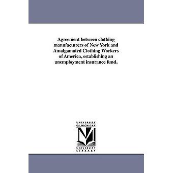 Agreement between clothing manufacturers of New York and Amalgamated Clothing Workers of America establishing an unemployment insurance fund. by Amalgamated Clothing Workers of America