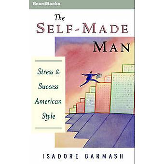 The SelfMade Man  Success and Stress American Style by Barmash & Isadore