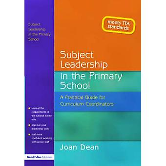 Subject Leadership in the Primary School A Practical Guide for Curriculum Coordinators by Dean & Joan