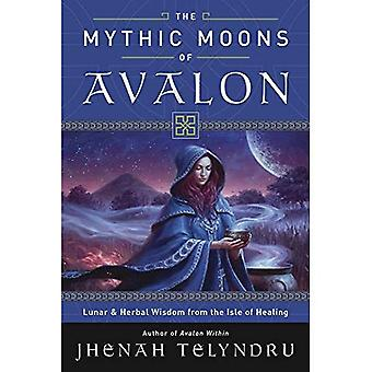 The Mythic Moons of Avalon: Lunar and Herbal Wisdom from the Isle of Healing