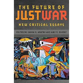 The Future of Just War - New Critical Essays by Caron Gentry - Amy Eck