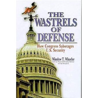 The Wastrels of Defence - How Congress Sabatoges U.S. Security by Wins