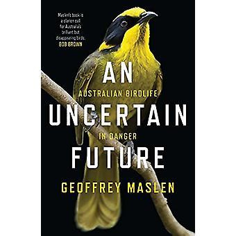 An Uncertain Future - Australian Birdlife in Danger by Geoffrey Maslen