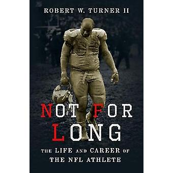 Not for Long - The Life and Career of the NFL Athlete by Not for Long -