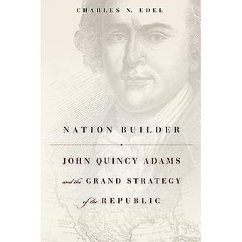 Nation Builder - John Quincy Adams and the Grand Strategy of the Repub