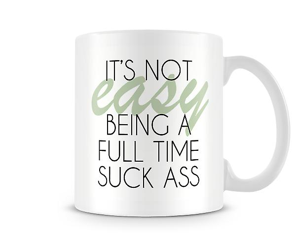 It's Not Easy Being A Full Time Suck Ass Printed Mug