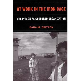 At Work in the Iron Cage The Prison as Gendered Organization by Britton & Dana M.