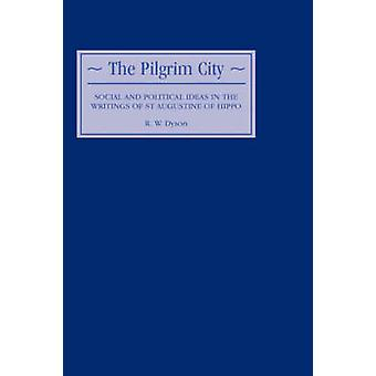 The Pilgrim City Social and Political Ideas in the Writings of St Augustine of Hippo by Saint Augustine of Hippo