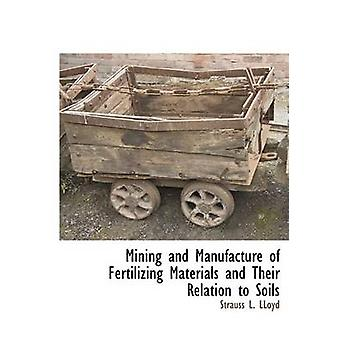 Mining and Manufacture of Fertilizing Materials and Their Relation to Soils by LLoyd & Strauss L.