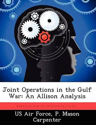 Joint Operations in the Gulf War An Allison Analysis by Carpenter & P. Mason