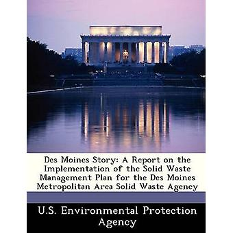 Des Moines Story A Report on the Implementation of the Solid Waste Management Plan for the Des Moines Metropolitan Area Solid Waste Agency by U.S. Environmental Protection Agency