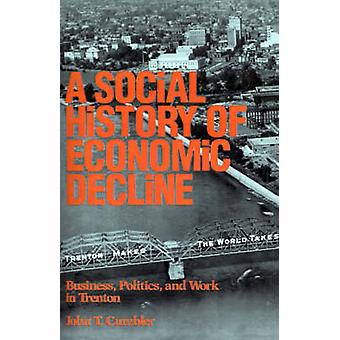 Social History of Economic Decline Business Politics and Work in Trenton by Cumbler & John T.