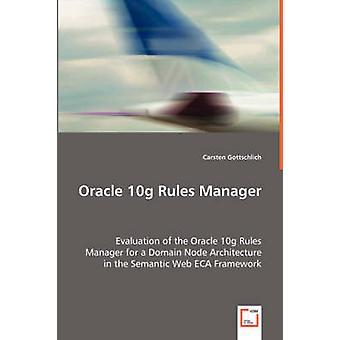 Oracle 10g Regeln Manager Bewertung von Oracle 10g-Regeln-Manager für eine Domain-Knoten-Architektur im Semantic Web ECA Rahmen von Gottschlich & Carsten