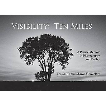 Visibility - Ten Miles - A Prairie Memoir in Photography and Poetry by