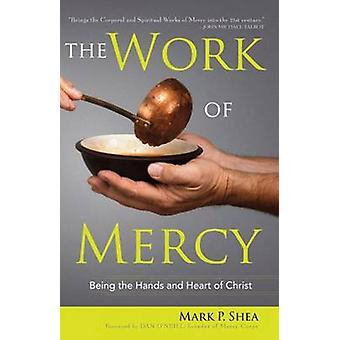 The Work of Mercy - Being the Hands and Heart of Christ by Mark P. She