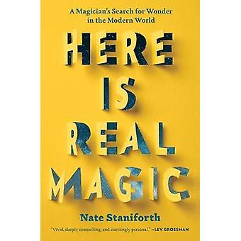 Here Is Real Magic - A Magician's Search for Wonder in the Modern Worl