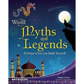 World Myths and Legends - 25 Projects You Can Build Yourself by Kathy