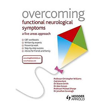 Overcoming Functional Neurological Symptoms A Five Areas Approach by Christopher Williams & Alan Carson & Sharon Smith & Michael Sharpe