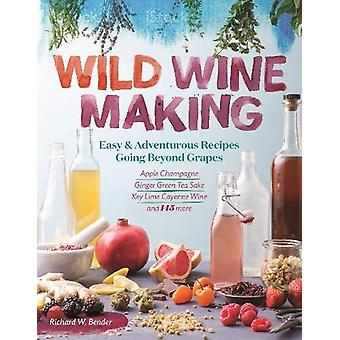 Wild Winemaking - Easy and Adventurous Recipes Going Beyond Grapes by