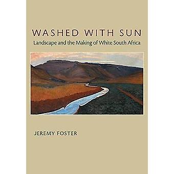 Washed with Sun - Landscape and the Making of White South Africa by Je