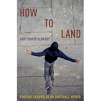 How to Land - Finding Ground in an Unstable World by How to Land - Find