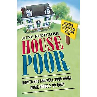 House Poor How to Buy and Sell Your Home Come Bubble or Bust by Fletcher & June