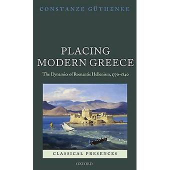 Placing Modern Greece The Dynamics of Romantic Hellenism 17701840 by Guthenke & Constanze