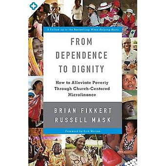 From Dependence to Dignity How to Alleviate Poverty through ChurchCentered Microfinance by Fikkert & Brian