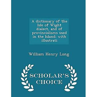 A dictionary of the Isle of Wight dialect and of provincialisms used in the Island with illustrati  Scholars Choice Edition by Long & William Henry