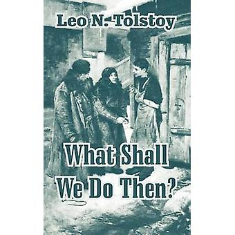 What Shall We Do Then by Tolstoy & Leo N