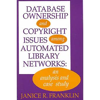 Database Ownership and Copyright Issues Among Automated Library Networks An Analysis and Case Study by Franklin & Janice R.