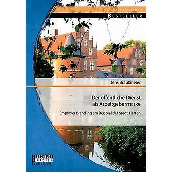 Der Offentliche Dienst ALS Arbeitgebermarke Employer Branding Am Beispiel Der Stadt Herten by Brautmeier & Jens