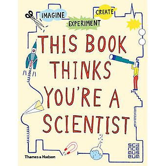 This Book Thinks You ' re a Scientist-Imagine * Experiment * Create by