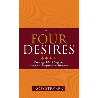 The Four Desires: Creating a Life of Purpose Happiness Prosperity and Freedom (Paperback) by Stryker Rod