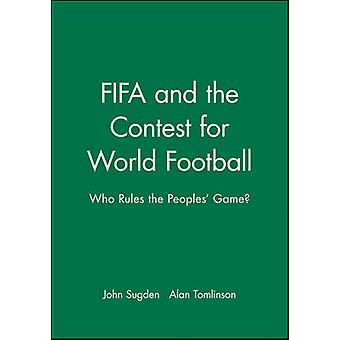 FIFA and the Contest for World Football - Who Rules the People's Game?