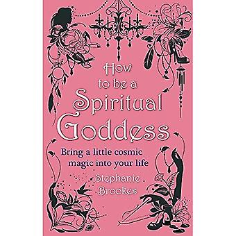 How to be a Spiritual Goddess: Bring a Little Cosmic Magic into Your Life
