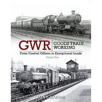 GWR Goods Train Working: From Control Offices to Eceptional Loads Volume 2