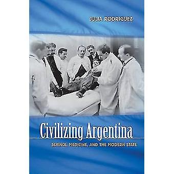 Civilizzatrice Argentina scienza medicina e lo stato moderno di Julia & Rodriguez